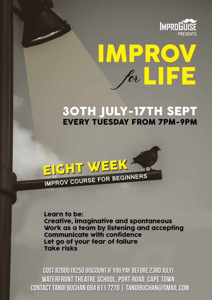 ImproGuise presents IMPROV FOR LIFE 30TH July – 17th September Every Tuesday from 7 PM – 9 PM Eight week improv course for beginners Learn to be:  Creative, imaginative and spontaneous Work as a team by listening and accepting Communicate with confidence Let go of your fear of failure Take risks  Cost R2,000 (R250 discount if you pay before 23rd July) Waterfront Theatre School, Port Road, Cape Town Contact Tandi Buchan 08 611 7270 Tandi Buchan @ gmail.com